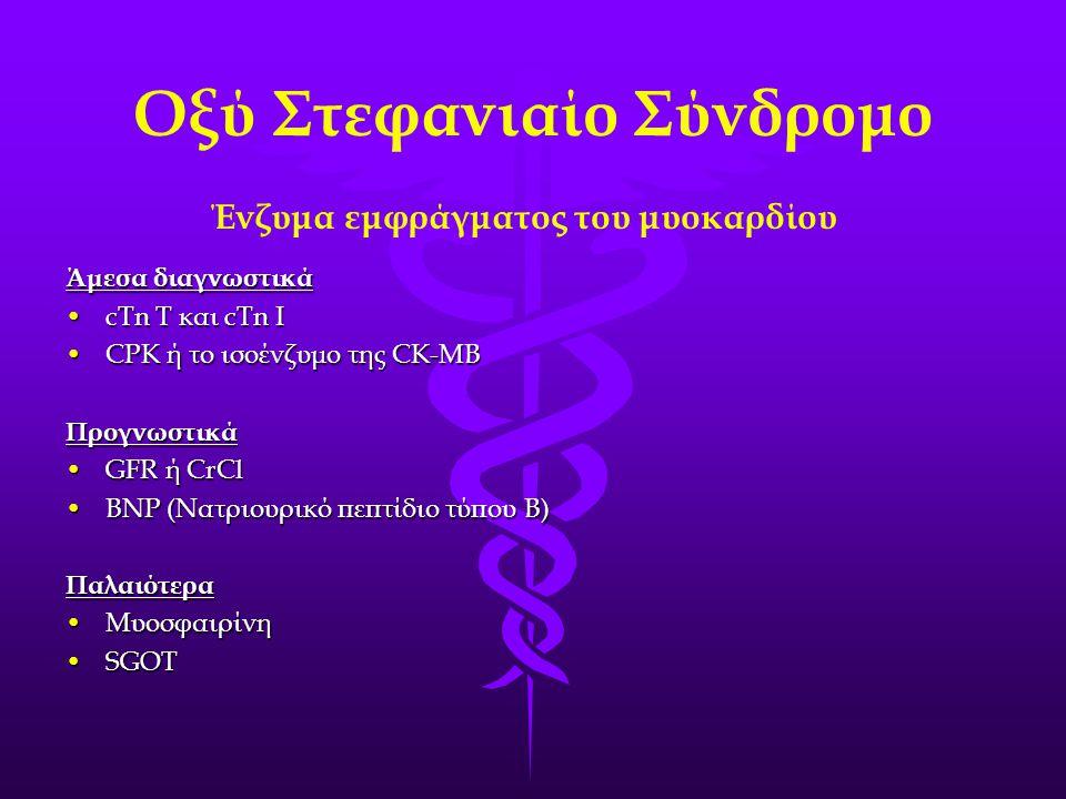 Οξύ Στεφανιαίο Σύνδρομο Ένζυμα εμφράγματος του μυοκαρδίου Άμεσα διαγνωστικά •cTn T και cTn I •CPK ή το ισοένζυμο της CK-MB Προγνωστικά •GFR ή CrCl •BN