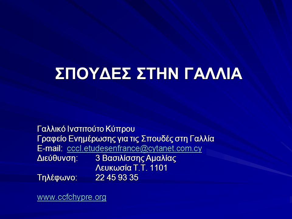 ΣΠΟΥΔΕΣ ΣΤΗΝ ΓΑΛΛΙΑ Γαλλικό Ινστιτούτο Κύπρου Γραφείο Ενημέρωσης για τις Σπουδές στη Γαλλία E-mail: cccl.etudesenfrance@cytanet.com.cy cccl.etudesenfrance@cytanet.com.cycccl.etudesenfrance@cytanet.com.cy Διεύθυνση: 3 Βασιλίσσης Αμαλίας Λευκωσία Τ.Τ.
