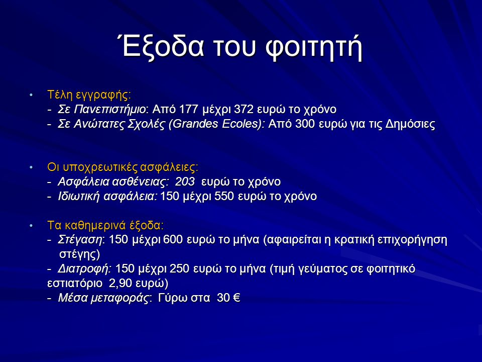 Έξοδα του φοιτητή • Τέλη εγγραφής: - Σε Πανεπιστήμιο: Από 177 μέχρι 372 ευρώ το χρόνο - Σε Ανώτατες Σχολές (Grandes Ecoles): Από 300 ευρώ για τις Δημόσιες • Οι υποχρεωτικές ασφάλειες: - Ασφάλεια ασθένειας: 203 ευρώ το χρόνο - Ιδιωτική ασφάλεια: 150 μέχρι 550 ευρώ το χρόνο • Τα καθημερινά έξοδα: - Στέγαση: 150 μέχρι 600 ευρώ το μήνα (αφαιρείται η κρατική επιχορήγηση στέγης) στέγης) - Διατροφή: 150 μέχρι 250 ευρώ το μήνα (τιμή γεύματος σε φοιτητικό εστιατόριο 2,90 ευρώ) - Μέσα μεταφοράς: Γύρω στα 30 €