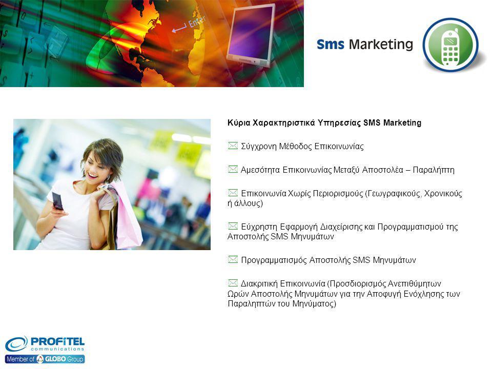Κύρια Χαρακτηριστικά Υπηρεσίας SMS Marketing  Σύγχρονη Μέθοδος Επικοινωνίας  Αμεσότητα Επικοινωνίας Μεταξύ Αποστολέα – Παραλήπτη  Επικοινωνία Χωρίς Περιορισμούς (Γεωγραφικούς, Χρονικούς ή άλλους)  Εύχρηστη Εφαρμογή Διαχείρισης και Προγραμματισμού της Αποστολής SMS Μηνυμάτων  Προγραμματισμός Αποστολής SMS Μηνυμάτων  Διακριτική Επικοινωνία (Προσδιορισμός Ανεπιθύμητων Ωρών Αποστολής Μηνυμάτων για την Αποφυγή Ενόχλησης των Παραληπτών του Μηνύματος)