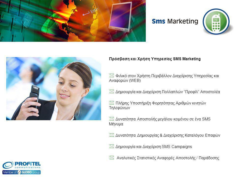 Πρόσβαση και Χρήση Υπηρεσίας SMS Marketing  Φιλικό στον Χρήστη Περιβάλλον Διαχείρισης Υπηρεσίας και Αναφορών (WEB)  Δημιουργία και Διαχείριση Πολλαπλών Προφίλ Αποστολέα  Πλήρης Υποστήριξη Φορητότητας Αριθμών κινητών Τηλεφώνων  Δυνατότητα Αποστολής μεγάλου κειμένου σε ένα SMS Μήνυμα  Δυνατότητα Δημιουργίας & Διαχείρισης Καταλόγου Επαφών  Δημιουργία και Διαχείριση SMS Campaigns  Αναλυτικές Στατιστικές Αναφορές Αποστολής / Παράδοσης