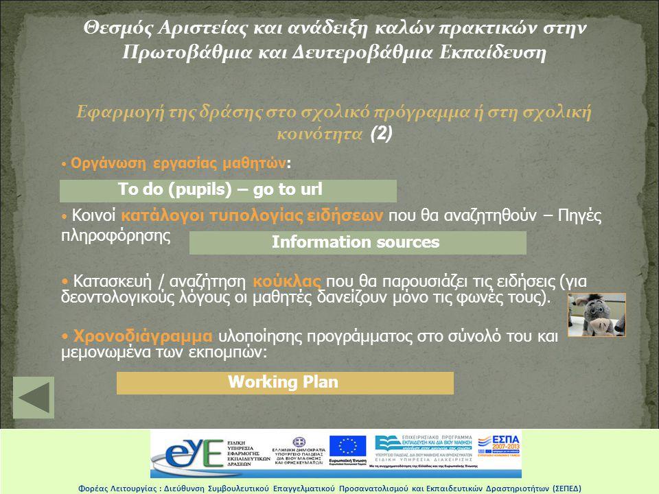 Θεσμός Αριστείας και ανάδειξη καλών πρακτικών στην Πρωτοβάθμια και Δευτεροβάθμια Εκπαίδευση Εφαρμογή της δράσης στο σχολικό πρόγραμμα ή στη σχολική κοινότητα (2) • Οργάνωση εργασίας μαθητών: • Κοινοί κατάλογοι τυπολογίας ειδήσεων που θα αναζητηθούν – Πηγές πληροφόρησης • Kατασκευή / αναζήτηση κούκλας που θα παρουσιάζει τις ειδήσεις (για δεοντολογικούς λόγους οι μαθητές δανείζουν μόνο τις φωνές τους).