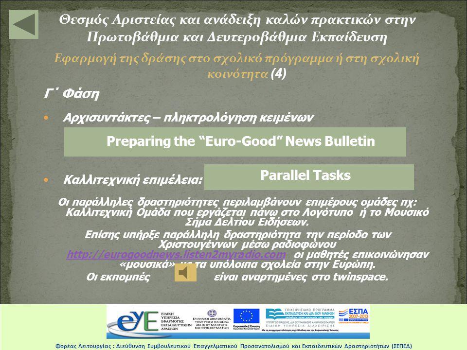 Θεσμός Αριστείας και ανάδειξη καλών πρακτικών στην Πρωτοβάθμια και Δευτεροβάθμια Εκπαίδευση Εφαρμογή της δράσης στο σχολικό πρόγραμμα ή στη σχολική κοινότητα (4) Γ΄ Φάση •Αρχισυντάκτες – πληκτρολόγηση κειμένων •Καλλιτεχνική επιμέλεια: Οι παράλληλες δραστηριότητες περιλαμβάνουν επιμέρους ομάδες πχ: Kαλλιτεχνική Ομάδα που εργάζεται πάνω στο Λογότυπο ή το Μουσικό Σήμα Δελτίου Ειδήσεων.