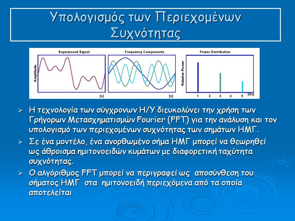 Υπολογισμός των Περιεχομένων Συχνότητας  Η τεχνολογία των σύγχρονων Η/Υ διευκολύνει την χρήση των Γρήγορων Μετασχηματισμών Fourier (FFT) για την ανάλυση και τον υπολογισμό των περιεχομένων συχνότητας των σημάτων ΗΜΓ.