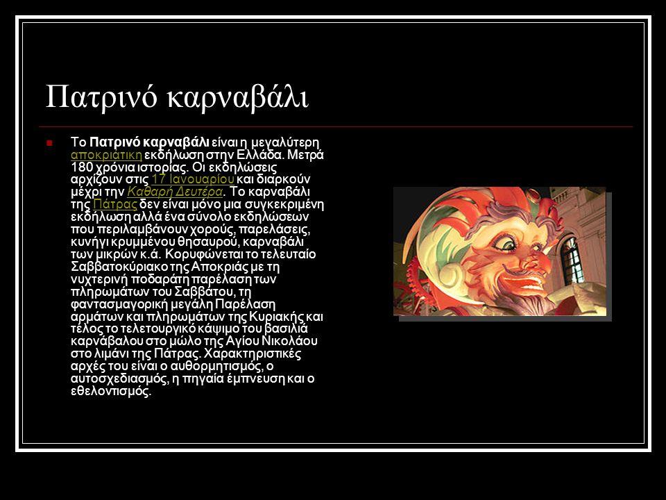 Πατρινό καρναβάλι  Το Πατρινό καρναβάλι είναι η μεγαλύτερη αποκριάτικη εκδήλωση στην Ελλάδα. Μετρά 180 χρόνια ιστορίας. Οι εκδηλώσεις αρχίζουν στις 1