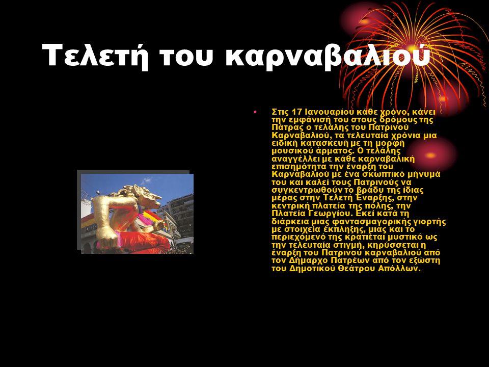 Τελετή του καρναβαλιού •Στις 17 Ιανουαρίου κάθε χρόνο, κάνει την εμφάνισή του στους δρόμους της Πάτρας ο τελάλης του Πατρινού Καρναβαλιού, τα τελευταία χρόνια μια ειδική κατασκευή με τη μορφή μουσικού άρματος.