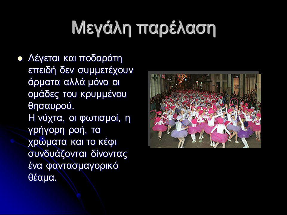 Μεγάλη παρέλαση  Λέγεται και ποδαράτη επειδή δεν συμμετέχουν άρματα αλλά μόνο οι ομάδες του κρυμμένου θησαυρού. Η νύχτα, οι φωτισμοί, η γρήγορη ροή,