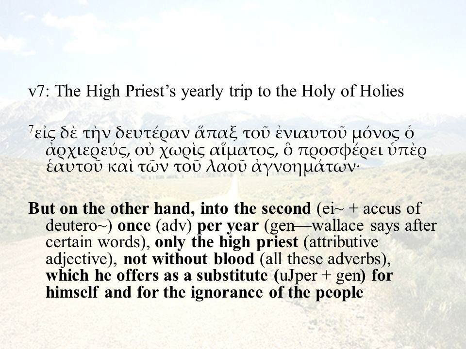 v7: The High Priest's yearly trip to the Holy of Holies 7 εἰς δὲ τὴν δευτέραν ἅπαξ τοῦ ἐνιαυτοῦ μόνος ὁ ἀρχιερεύς, οὐ χωρὶς αἵματος, ὃ προσφέρει ὑπὲρ ἑαυτοῦ καὶ τῶν τοῦ λαοῦ ἀγνοημάτων· But on the other hand, into the second (ei~ + accus of deutero~) once (adv) per year (gen—wallace says after certain words), only the high priest (attributive adjective), not without blood (all these adverbs), which he offers as a substitute (uJper + gen) for himself and for the ignorance of the people
