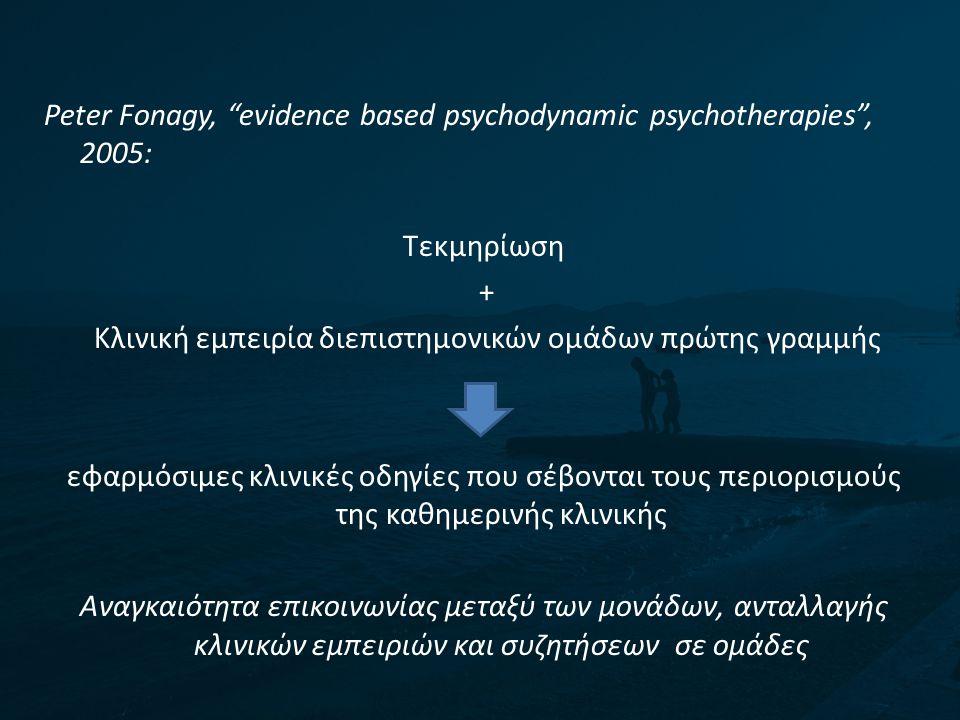 "Peter Fonagy, ""evidence based psychodynamic psychotherapies"", 2005: Τεκμηρίωση + Κλινική εμπειρία διεπιστημονικών ομάδων πρώτης γραμμής εφαρμόσιμες κλ"
