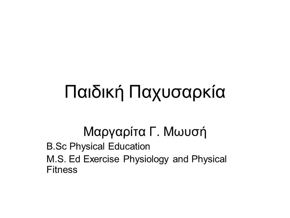Παιδική Παχυσαρκία Μαργαρίτα Γ. Μωυσή B.Sc Physical Education M.S. Ed Exercise Physiology and Physical Fitness