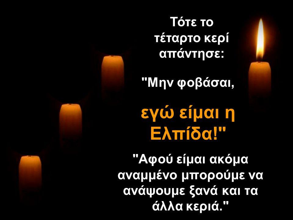 Αφού είμαι ακόμα αναμμένο μπορούμε να ανάψουμε ξανά και τα άλλα κεριά. Τότε το τέταρτο κερί απάντησε: Μην φοβάσαι, εγώ είμαι η Ελπίδα! Μην φοβάσαι, εγώ είμαι η Ελπίδα!