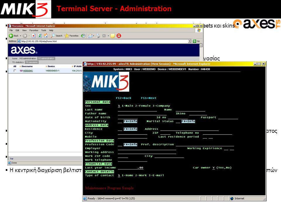  Ομαδοποίηση και διαμόρφωση της εμφάνισης των οθονών μέσω custom stylesheets και skins  Κάθε τερματικό καταλαμβάνει δικιά του εργασία σε υποσύστημα (έτσι η εργασία του διαχειριστή του συστήματος παραμένει ίδια)  Αυτόματη ονοματολογία (QPADEV***) ή συγκεκριμένη ανά χρήστη ή σταθμό εργασίας  Στοιχεία Ασφαλείας:  Υποστήριξη SSL (Secure Socket Layer)  Πρόσβαση μέσω VPN (Virtual Private Network)  Ορισμός IP mask ανά χρήστη  Απαγόρευση πρόσβασης συγκεκριμένων χρηστών (πχ.