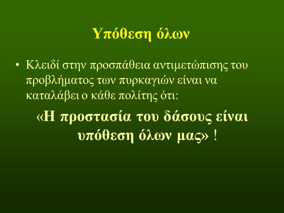 Υπόθεση όλων •Κλειδί στην προσπάθεια αντιμετώπισης του προβλήματος των πυρκαγιών είναι να καταλάβει ο κάθε πολίτης ότι: «Η προστασία του δάσους είναι