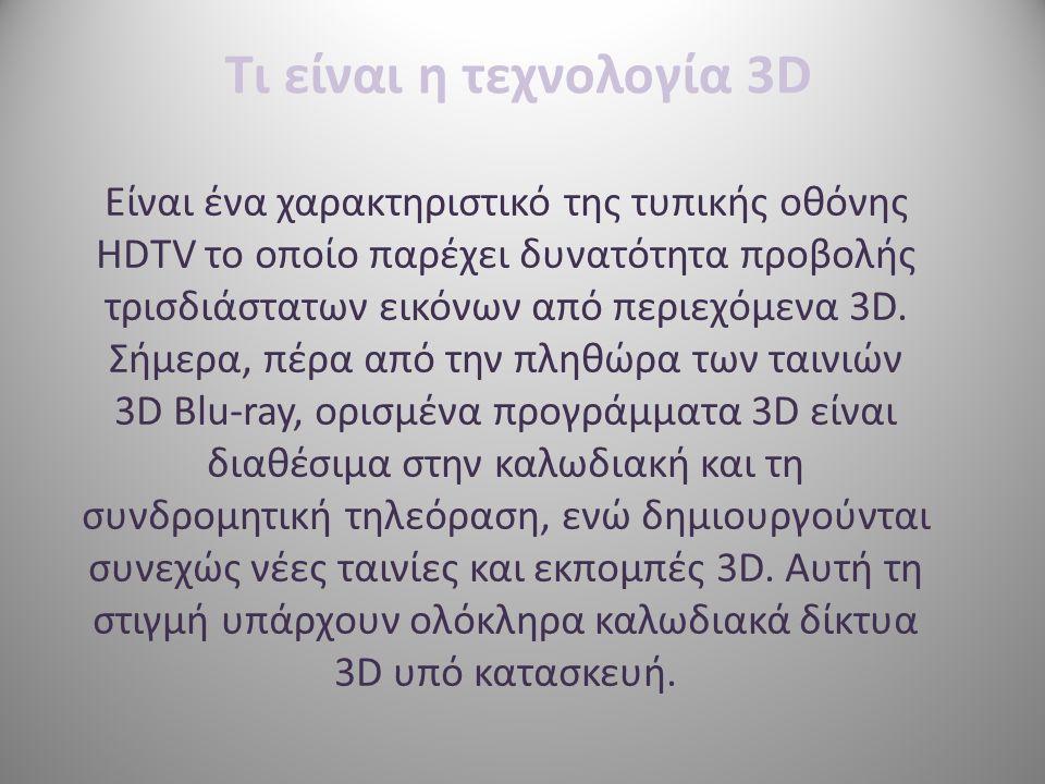 Τι είναι η τεχνολογία 3D Είναι ένα χαρακτηριστικό της τυπικής οθόνης HDTV το οποίο παρέχει δυνατότητα προβολής τρισδιάστατων εικόνων από περιεχόμενα 3D.