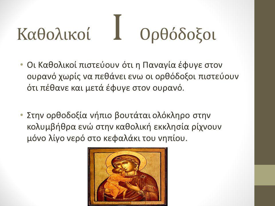 Καθολικοί Ι Ορθόδοξοι • Οι Καθολικοί πιστεύουν ότι η Παναγία έφυγε στον ουρανό χωρίς να πεθάνει ενω οι ορθόδοξοι πιστεύουν ότι πέθανε και μετά έφυγε σ