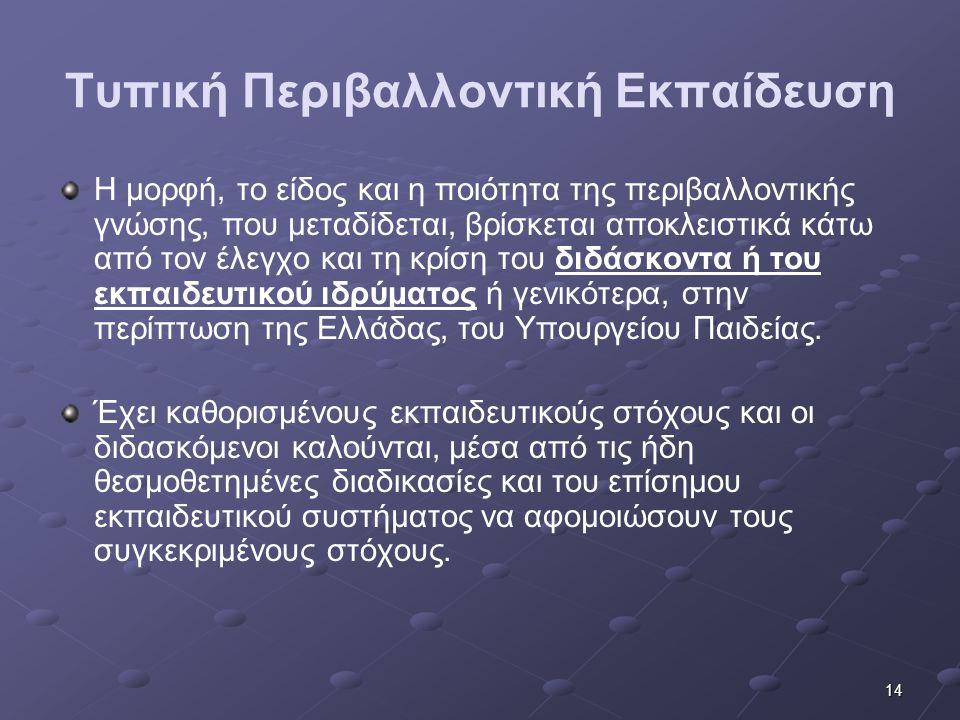 14 Τυπική Περιβαλλοντική Εκπαίδευση Η μορφή, το είδος και η ποιότητα της περιβαλλοντικής γνώσης, που μεταδίδεται, βρίσκεται αποκλειστικά κάτω από τον έλεγχο και τη κρίση του διδάσκοντα ή του εκπαιδευτικού ιδρύματος ή γενικότερα, στην περίπτωση της Ελλάδας, του Υπουργείου Παιδείας.