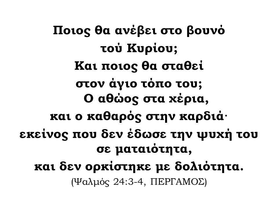 Ποιος θα ανέβει στο βουνό τού Κυρίου; Και ποιος θα σταθεί στον άγιο τόπο του; Ο αθώος στα χέρια, και ο καθαρός στην καρδιά· εκείνος που δεν έδωσε την