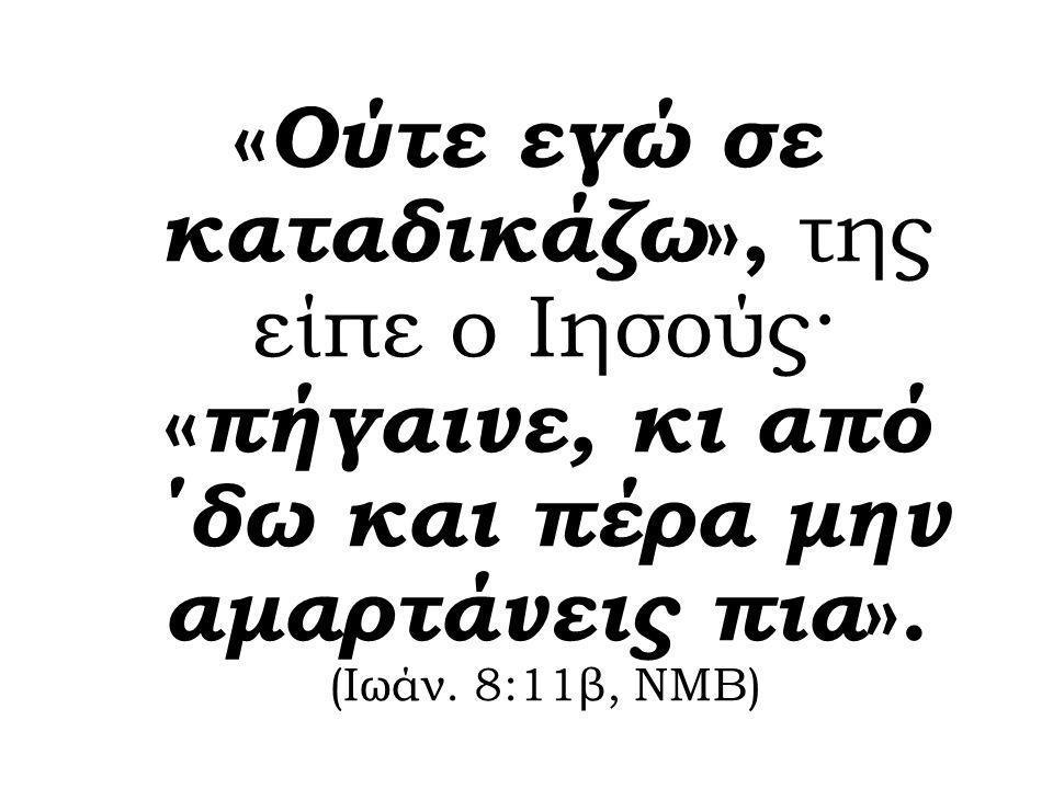 « Ούτε εγώ σε καταδικάζω », της είπε ο Ιησούς· « πήγαινε, κι από ΄δω και πέρα μην αμαρτάνεις πια ». (Ιωάν. 8:11β, ΝΜΒ)