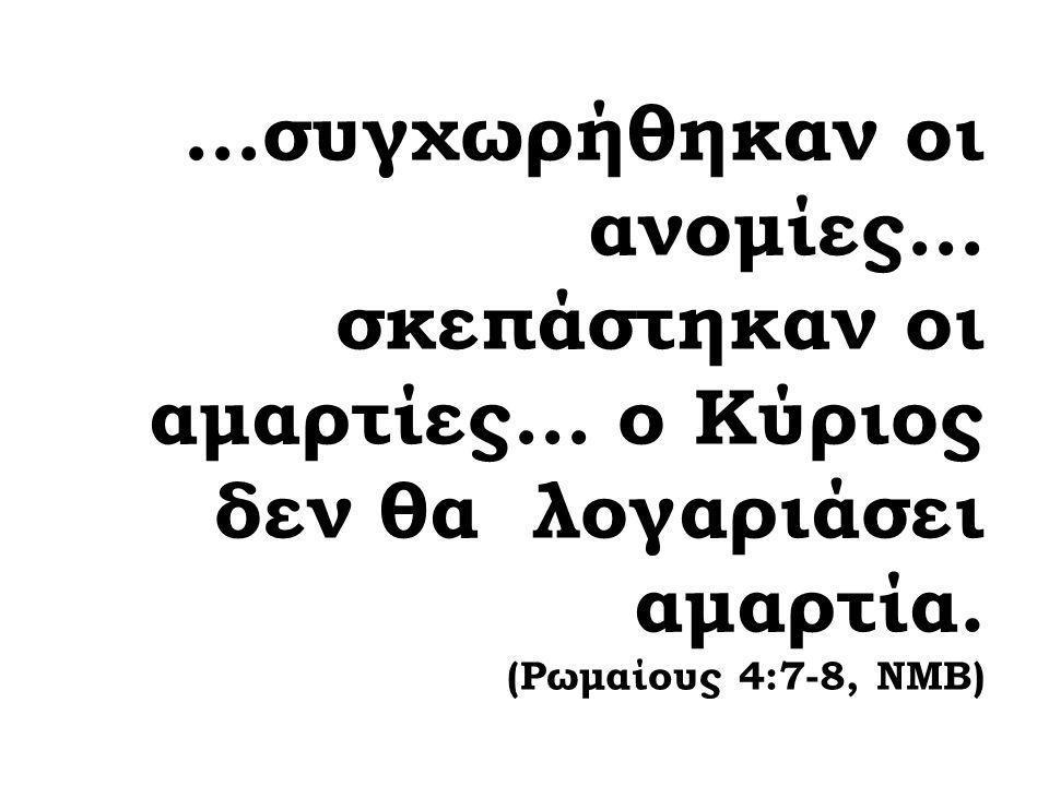 …συγχωρήθηκαν οι ανομίες… σκεπάστηκαν οι αμαρτίες… ο Κύριος δεν θα λογαριάσει αμαρτία. (Ρωμαίους 4:7-8, ΝΜΒ)