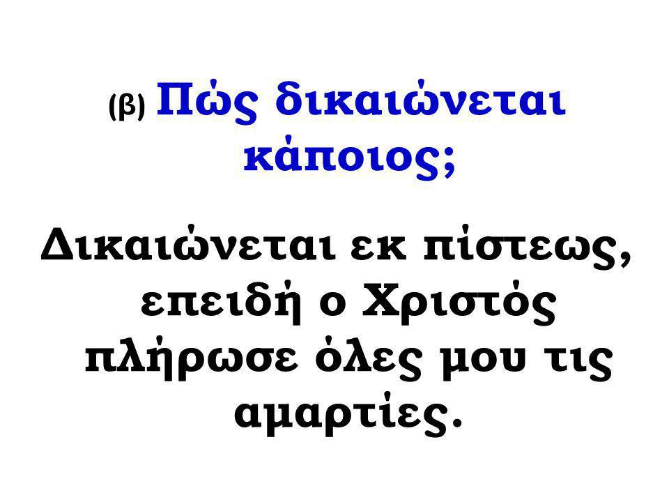(β) Πώς δικαιώνεται κάποιος; Δικαιώνεται εκ πίστεως, επειδή ο Χριστός πλήρωσε όλες μου τις αμαρτίες.