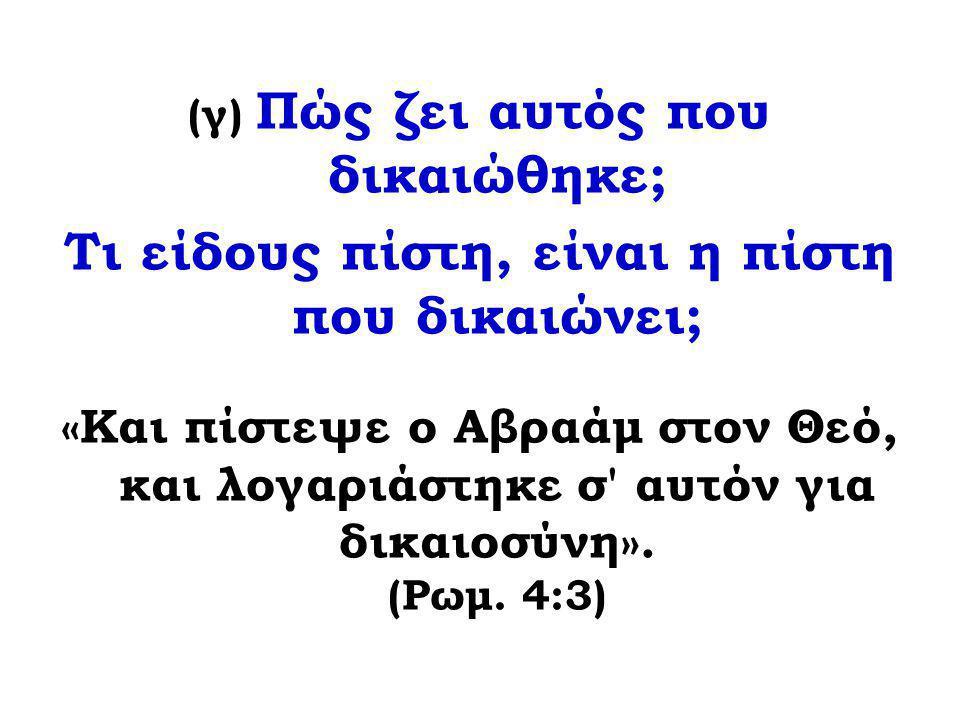 (γ) Πώς ζει αυτός που δικαιώθηκε; Τι είδους πίστη, είναι η πίστη που δικαιώνει; «Και πίστεψε ο Αβραάμ στον Θεό, και λογαριάστηκε σ' αυτόν για δικαιοσύ
