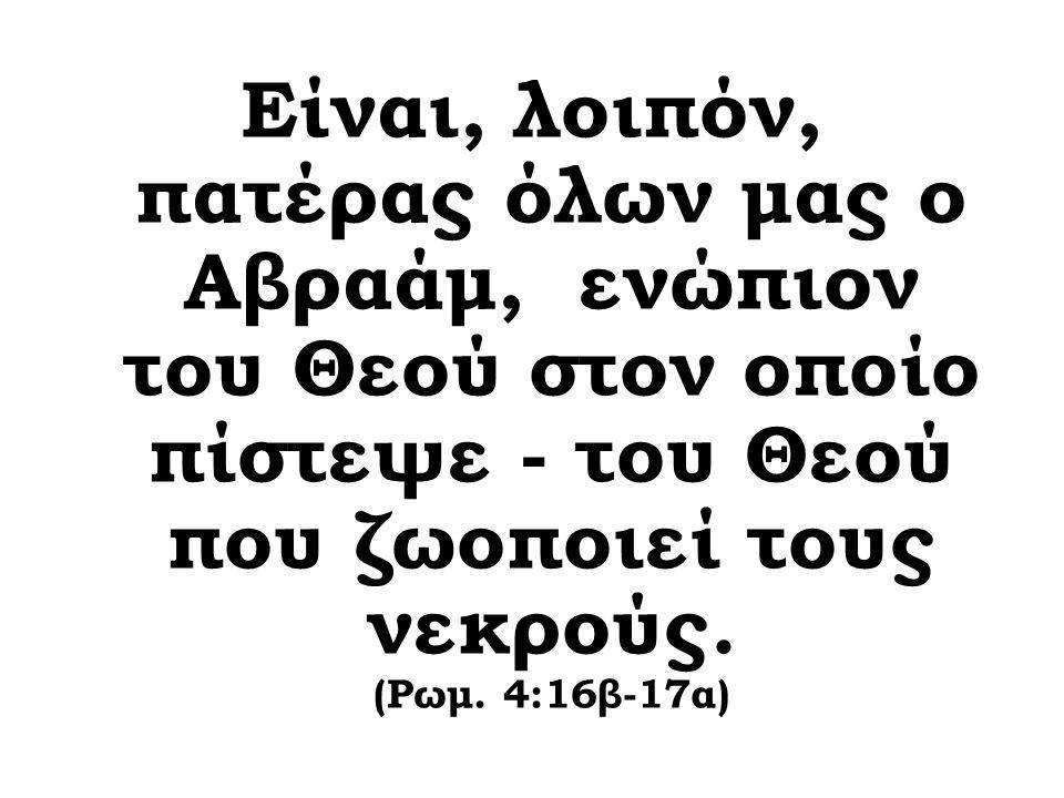 Είναι, λοιπόν, πατέρας όλων μας ο Αβραάμ, ενώπιον του Θεού στον οποίο πίστεψε - του Θεού που ζωοποιεί τους νεκρούς. (Ρωμ. 4:16β-17α)