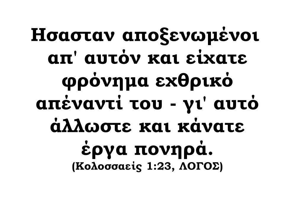 Hσασταν αποξενωμένοι απ' αυτόν και είχατε φρόνημα εχθρικό απέναντί του - γι' αυτό άλλωστε και κάνατε έργα πονηρά. (Κολοσσαείς 1:23, ΛΟΓΟΣ)