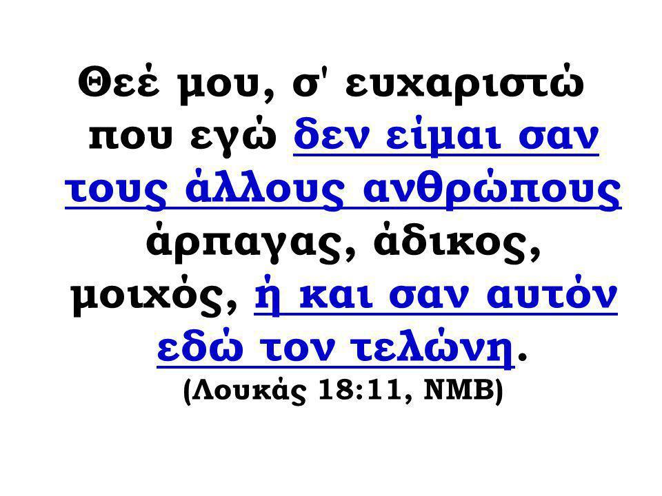 Θεέ μου, σ' ευχαριστώ που εγώ δεν είμαι σαν τους άλλους ανθρώπους άρπαγας, άδικος, μοιχός, ή και σαν αυτόν εδώ τον τελώνη. (Λουκάς 18:11, ΝΜΒ)