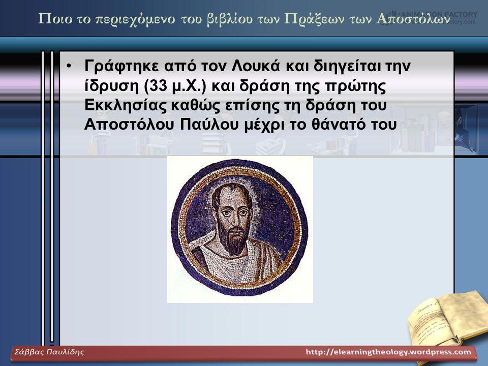 Ποιο το περιεχόμενο του βιβλίου των Πράξεων των Αποστόλων •Γράφτηκε από τον Λουκά και διηγείται την ίδρυση (33 μ.Χ.) και δράση της πρώτης Εκκλησίας κα
