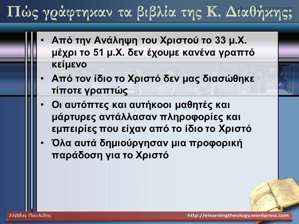 Πώς γράφτηκαν τα βιβλία της Κ. Διαθήκης; •Από την Ανάληψη του Χριστού το 33 μ.Χ. μέχρι το 51 μ.Χ. δεν έχουμε κανένα γραπτό κείμενο •Από τον ίδιο το Χρ