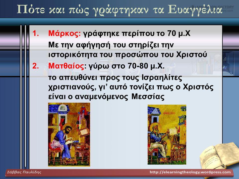 Πότε και πώς γράφτηκαν τα Ευαγγέλια 1.Μάρκος: γράφτηκε περίπου το 70 μ.Χ Με την αφήγησή του στηρίζει την ιστορικότητα του προσώπου του Χριστού 2.Ματθα