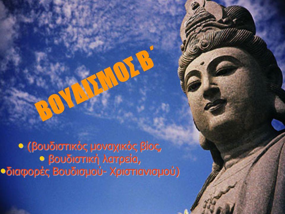 ΒΟΥΔΙΣΜΟΣ Β΄ • (βουδιστικός μοναχικός βίος, • βουδιστική λατρεία, • διαφορές Βουδισμού- Χριστιανισμού)