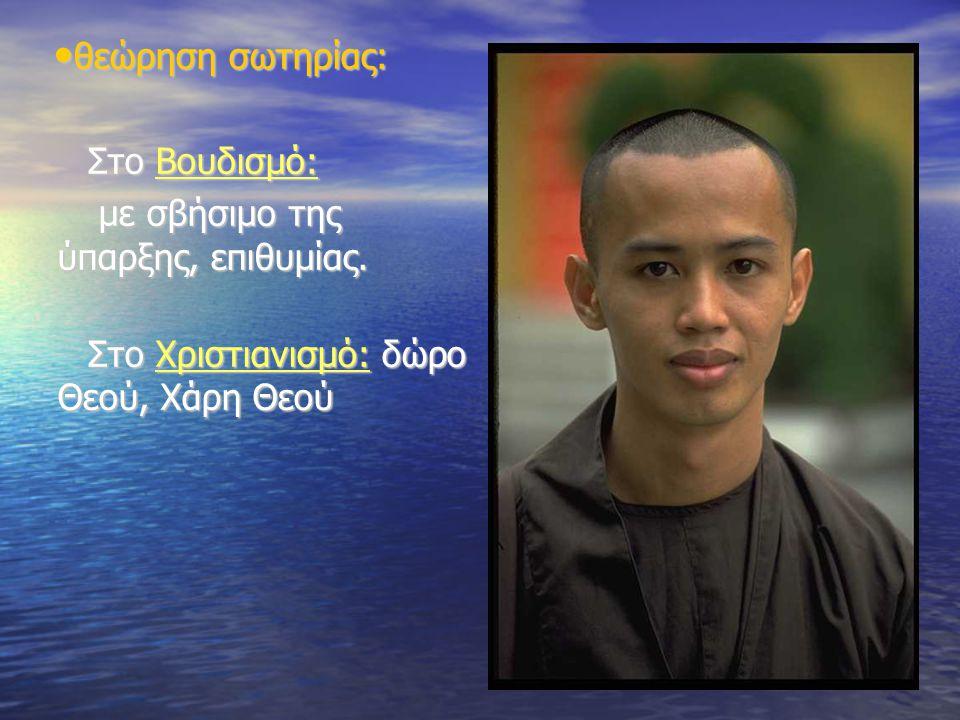 • θεώρηση σωτηρίας: Στο Βουδισμό: Στο Βουδισμό: με σβήσιμο της ύπαρξης, επιθυμίας. με σβήσιμο της ύπαρξης, επιθυμίας. Στο Χριστιανισμό: δώρο Θεού, Χάρ