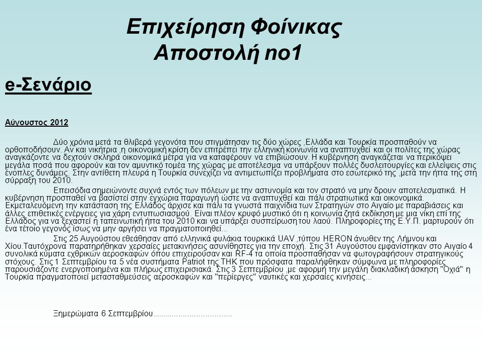 Επιχείρηση Φοίνικας Αποστολή no1 Πληροφορίες από την ΕΥΠ αναφέρουν πιθανό χτύπημα των τουρκικών ενόπλων δυνάμεων στον ΤΟΜΕΑ Α της επικράτειας μας.