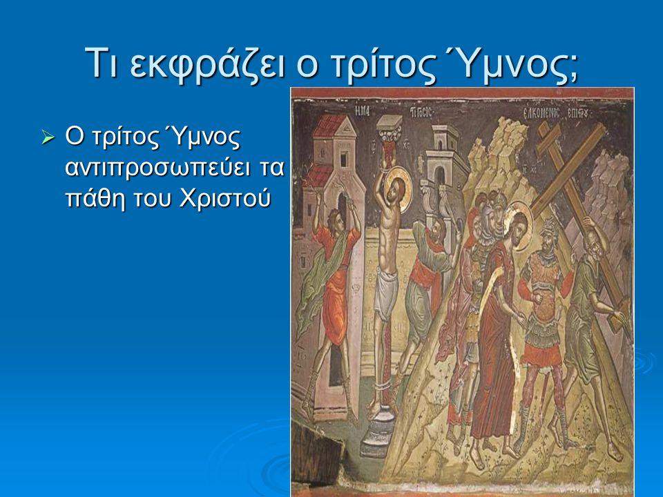 Τι εκφράζει ο τρίτος Ύμνος; ΟΟΟΟ τρίτος Ύμνος αντιπροσωπεύει τα πάθη του Χριστού