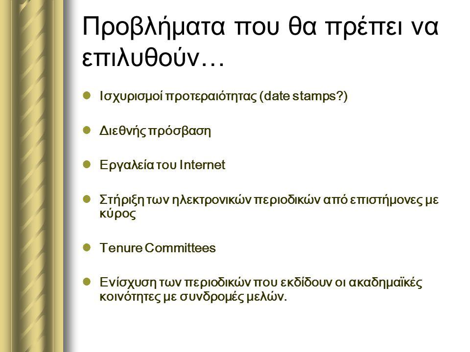 Προβλήματα που θα πρέπει να επιλυθούν…  Ισχυρισμοί προτεραιότητας (date stamps?)  Διεθνής πρόσβαση  Εργαλεία του Internet  Στήριξη των ηλεκτρονικών περιοδικών από επιστήμονες με κύρος  Tenure Committees  Ενίσχυση των περιοδικών που εκδίδουν οι ακαδημαϊκές κοινότητες με συνδρομές μελών.