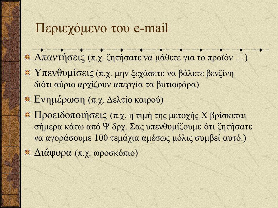 Περιεχόμενο του e-mail Απαντήσεις (π.χ. ζητήσατε να μάθετε για το προϊόν …) Υπενθυμίσεις (π.χ. μην ξεχάσετε να βάλετε βενζίνη διότι αύριο αρχίζουν απε