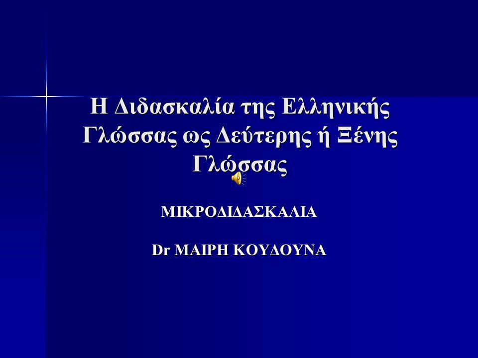 H Διδασκαλία της Eλληνικής Γλώσσας ως Δεύτερης ή Ξένης Γλώσσας ΜΙΚΡΟΔΙΔΑΣΚΑΛΙΑ Dr MAIΡΗ ΚΟΥΔΟΥΝΑ
