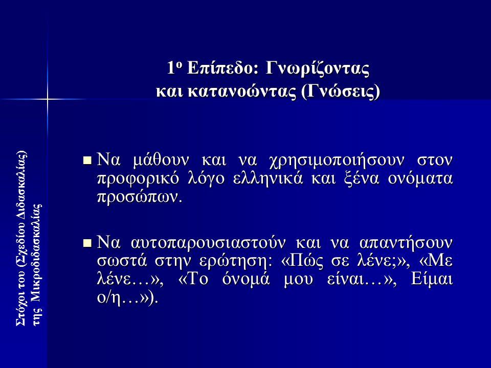 1 ο Επίπεδο: Γνωρίζοντας και κατανοώντας (Γνώσεις)  Να μάθουν και να χρησιμοποιήσουν στον προφορικό λόγο ελληνικά και ξένα ονόματα προσώπων.  Να αυτ