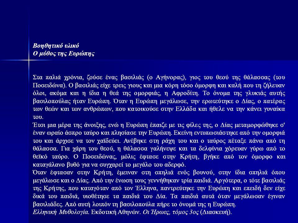 Βοηθητικό υλικό Ο μύθος της Ευρώπης Στα παλιά χρόνια, ζούσε ένας βασιλιάς (ο Αγήνορας), γιος του θεού της θάλασσας (του Ποσειδώνα). Ο βασιλιάς είχε τρ