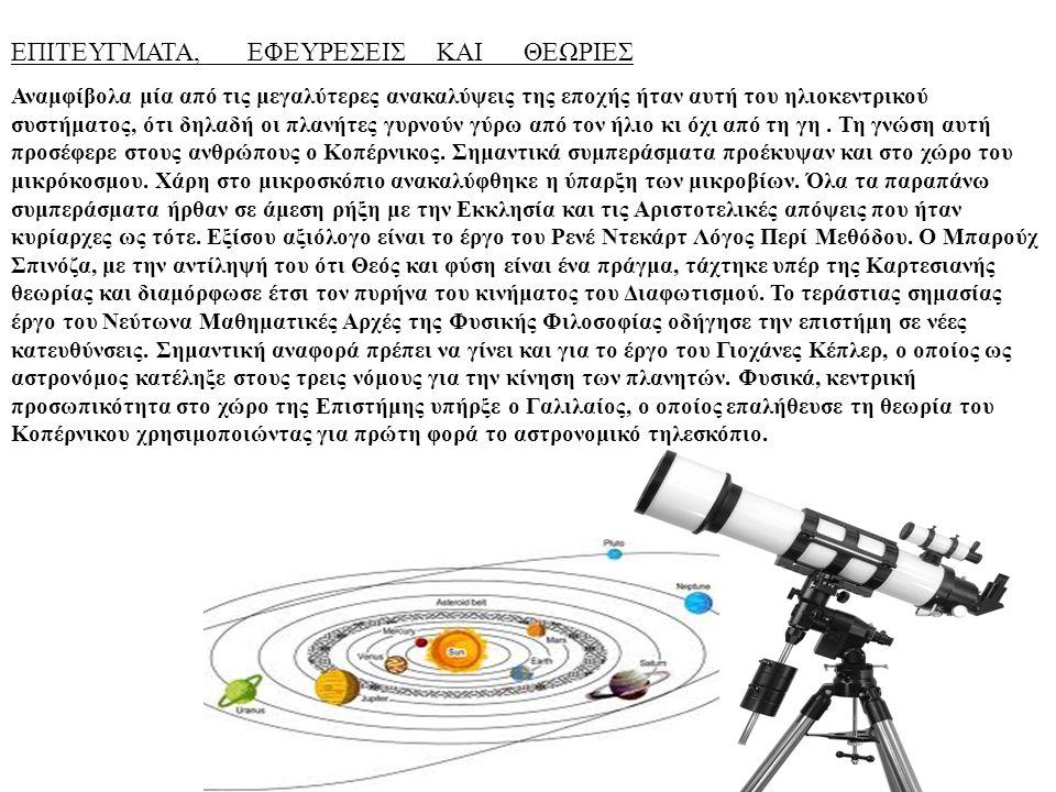 ΕΠΙΤΕΥΓΜΑΤΑ, ΕΦΕΥΡΕΣΕΙΣ ΚΑΙ ΘΕΩΡΙΕΣ Αναμφίβολα μία από τις μεγαλύτερες ανακαλύψεις της εποχής ήταν αυτή του ηλιοκεντρικού συστήματος, ότι δηλαδή οι πλ