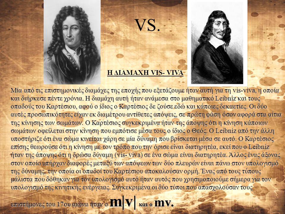 VS. H ΔΙΑΜΑΧΗ VIS- VIVA Μία από τις επιστημονικές διαμάχες της εποχής που εξετάζουμε ήταν αυτή για τη vis-viva, η οποία και διήρκεσε πέντε χρόνια. H δ