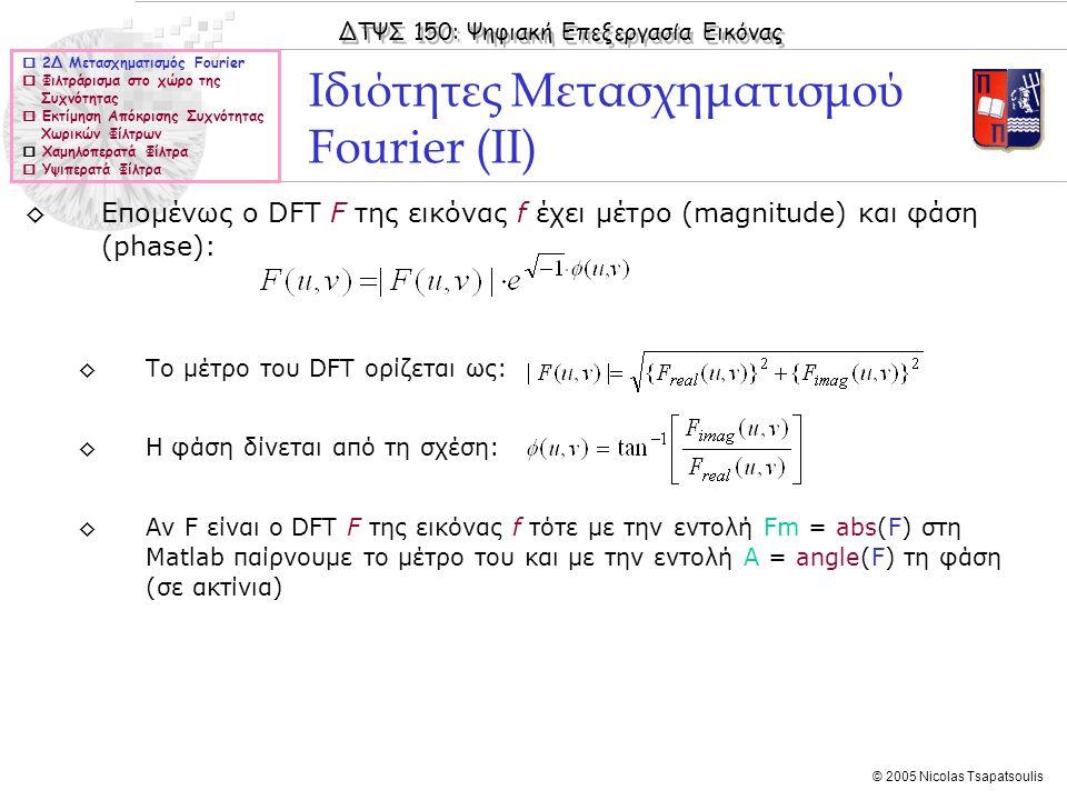 ΔΤΨΣ 150: Ψηφιακή Επεξεργασία Εικόνας © 2005 Nicolas Tsapatsoulis ◊Επομένως ο DFT F της εικόνας f έχει μέτρο (magnitude) και φάση (phase): ◊Το μέτρο του DFT ορίζεται ως: ◊Η φάση δίνεται από τη σχέση: ◊Αν F είναι ο DFT F της εικόνας f τότε με την εντολή Fm = abs(F) στη Matlab παίρνουμε το μέτρο του και με την εντολή Α = angle(F) τη φάση (σε ακτίνια) Ιδιότητες Μετασχηματισμού Fourier (ΙΙ)  2Δ Μετασχηματισμός Fourier  Φιλτράρισμα στο χώρο της Συχνότητας  Εκτίμηση Απόκρισης Συχνότητας Χωρικών Φίλτρων  Χαμηλοπερατά Φίλτρα  Υψιπερατά Φίλτρα