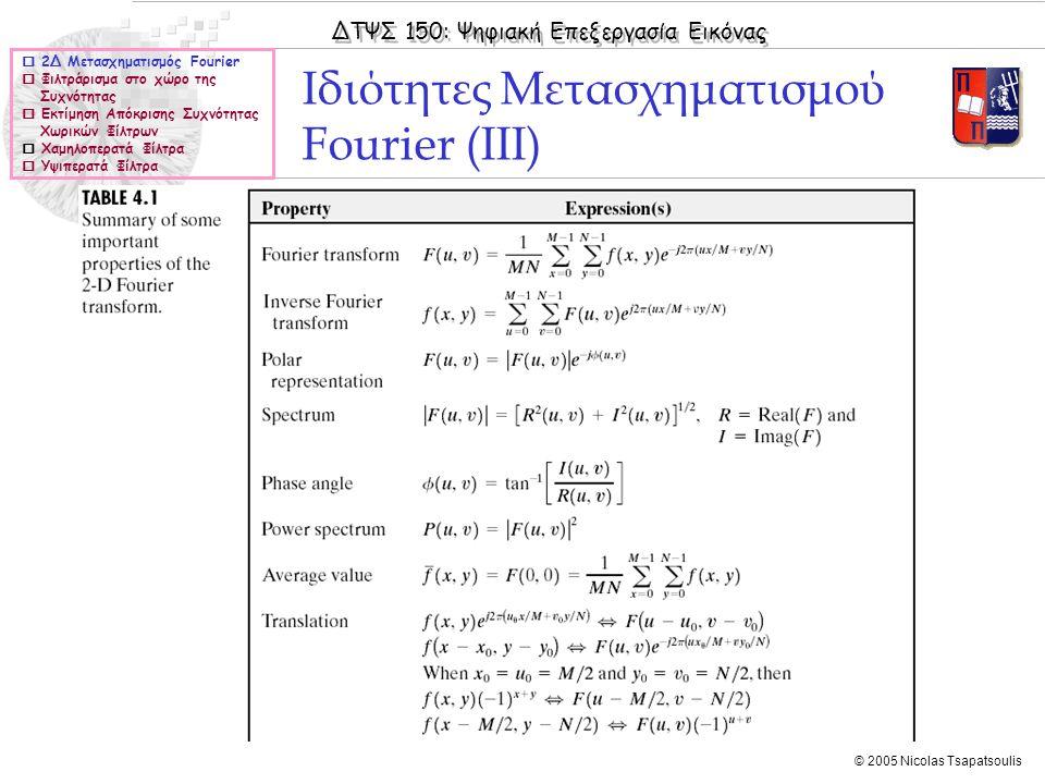 ΔΤΨΣ 150: Ψηφιακή Επεξεργασία Εικόνας © 2005 Nicolas Tsapatsoulis Ιδιότητες Μετασχηματισμού Fourier (ΙΙΙ)  2Δ Μετασχηματισμός Fourier  Φιλτράρισμα στο χώρο της Συχνότητας  Εκτίμηση Απόκρισης Συχνότητας Χωρικών Φίλτρων  Χαμηλοπερατά Φίλτρα  Υψιπερατά Φίλτρα