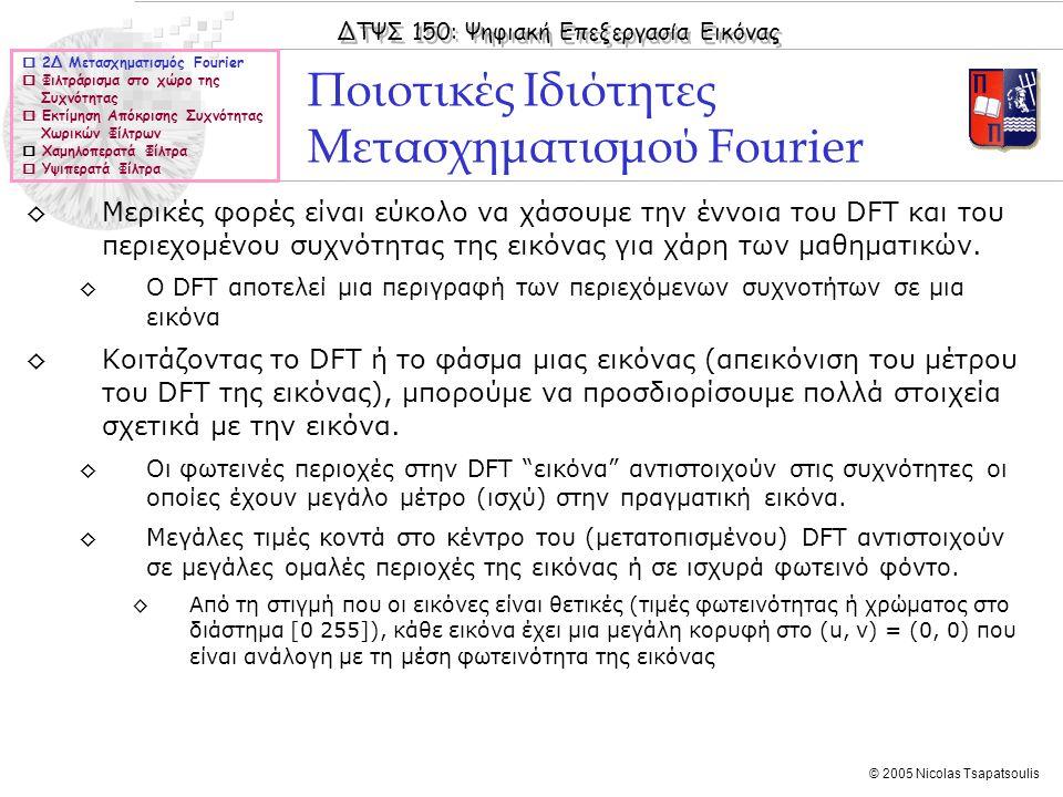 ΔΤΨΣ 150: Ψηφιακή Επεξεργασία Εικόνας © 2005 Nicolas Tsapatsoulis Ποιοτικές Ιδιότητες Μετασχηματισμού Fourier  2Δ Μετασχηματισμός Fourier  Φιλτράρισμα στο χώρο της Συχνότητας  Εκτίμηση Απόκρισης Συχνότητας Χωρικών Φίλτρων  Χαμηλοπερατά Φίλτρα  Υψιπερατά Φίλτρα ◊Μερικές φορές είναι εύκολο να χάσουμε την έννοια του DFT και του περιεχομένου συχνότητας της εικόνας για χάρη των μαθηματικών.