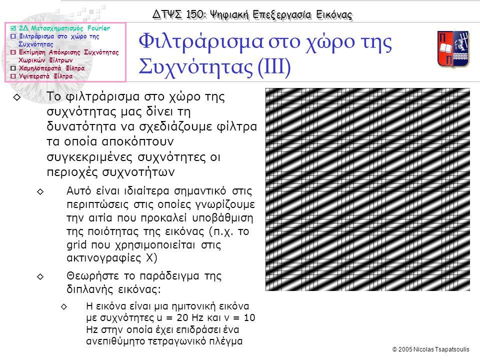 ΔΤΨΣ 150: Ψηφιακή Επεξεργασία Εικόνας © 2005 Nicolas Tsapatsoulis Φιλτράρισμα στο χώρο της Συχνότητας (ΙΙΙ) ◊Το φιλτράρισμα στο χώρο της συχνότητας μας δίνει τη δυνατότητα να σχεδιάζουμε φίλτρα τα οποία αποκόπτουν συγκεκριμένες συχνότητες οι περιοχές συχνοτήτων ◊Αυτό είναι ιδιαίτερα σημαντικό στις περιπτώσεις στις οποίες γνωρίζουμε την αιτία που προκαλεί υποβάθμιση της ποιότητας της εικόνας (π.χ.