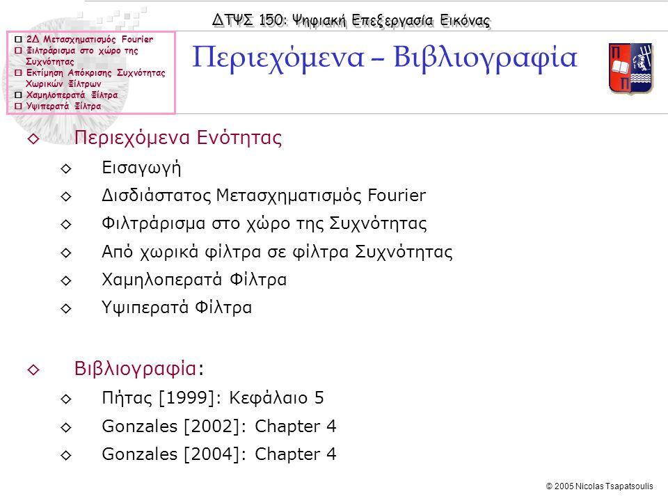 ΔΤΨΣ 150: Ψηφιακή Επεξεργασία Εικόνας © 2005 Nicolas Tsapatsoulis  2Δ Μετασχηματισμός Fourier  Φιλτράρισμα στο χώρο της Συχνότητας  Εκτίμηση Απόκρισης Συχνότητας Χωρικών Φίλτρων  Χαμηλοπερατά Φίλτρα  Υψιπερατά Φίλτρα ◊Περιεχόμενα Ενότητας ◊Εισαγωγή ◊Δισδιάστατος Μετασχηματισμός Fourier ◊Φιλτράρισμα στο χώρο της Συχνότητας ◊Από χωρικά φίλτρα σε φίλτρα Συχνότητας ◊Χαμηλοπερατά Φίλτρα ◊Υψιπερατά Φίλτρα ◊Βιβλιογραφία: ◊Πήτας [1999]: Κεφάλαιο 5 ◊Gonzales [2002]: Chapter 4 ◊Gonzales [2004]: Chapter 4 Περιεχόμενα – Βιβλιογραφία