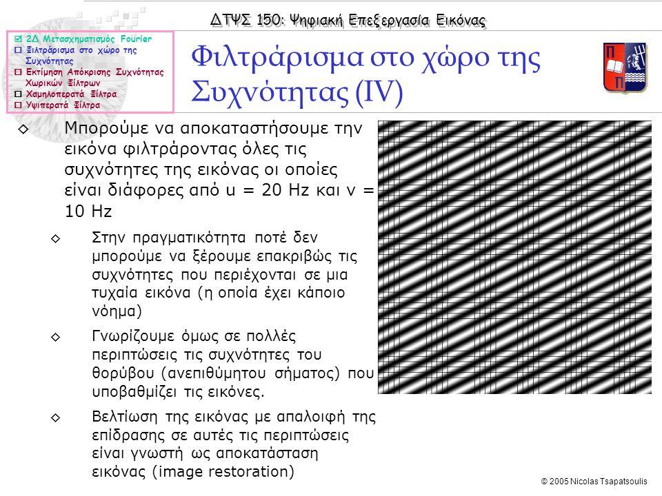 ΔΤΨΣ 150: Ψηφιακή Επεξεργασία Εικόνας © 2005 Nicolas Tsapatsoulis Φιλτράρισμα στο χώρο της Συχνότητας (ΙV) ◊Μπορούμε να αποκαταστήσουμε την εικόνα φιλτράροντας όλες τις συχνότητες της εικόνας οι οποίες είναι διάφορες από u = 20 Hz και v = 10 Hz ◊Στην πραγματικότητα ποτέ δεν μπορούμε να ξέρουμε επακριβώς τις συχνότητες που περιέχονται σε μια τυχαία εικόνα (η οποία έχει κάποιο νόημα) ◊Γνωρίζουμε όμως σε πολλές περιπτώσεις τις συχνότητες του θορύβου (ανεπιθύμητου σήματος) που υποβαθμίζει τις εικόνες.