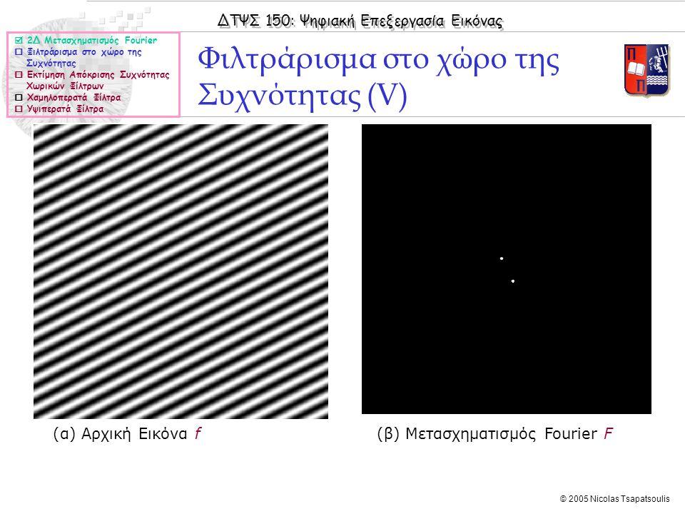 ΔΤΨΣ 150: Ψηφιακή Επεξεργασία Εικόνας © 2005 Nicolas Tsapatsoulis Φιλτράρισμα στο χώρο της Συχνότητας (V) (α) Αρχική Εικόνα f (β) Μετασχηματισμός Fourier F  2Δ Μετασχηματισμός Fourier  Φιλτράρισμα στο χώρο της Συχνότητας  Εκτίμηση Απόκρισης Συχνότητας Χωρικών Φίλτρων  Χαμηλοπερατά Φίλτρα  Υψιπερατά Φίλτρα