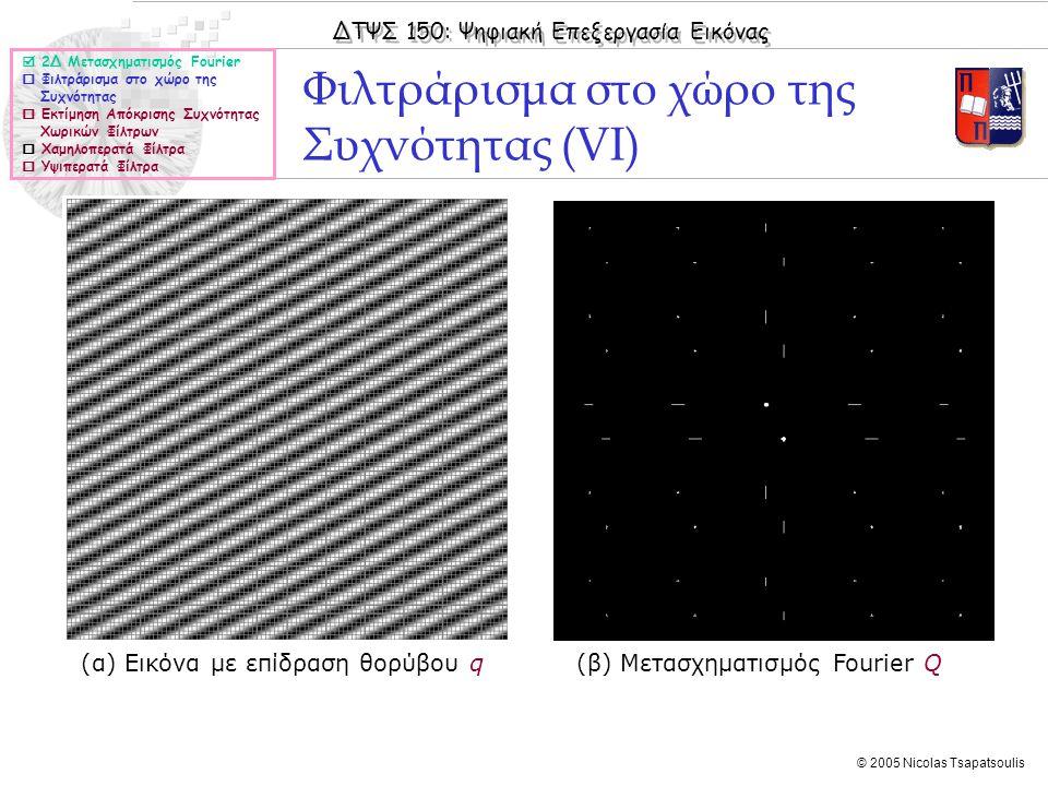 ΔΤΨΣ 150: Ψηφιακή Επεξεργασία Εικόνας © 2005 Nicolas Tsapatsoulis Φιλτράρισμα στο χώρο της Συχνότητας (VI) (α) Εικόνα με επίδραση θορύβου q (β) Μετασχηματισμός Fourier Q  2Δ Μετασχηματισμός Fourier  Φιλτράρισμα στο χώρο της Συχνότητας  Εκτίμηση Απόκρισης Συχνότητας Χωρικών Φίλτρων  Χαμηλοπερατά Φίλτρα  Υψιπερατά Φίλτρα